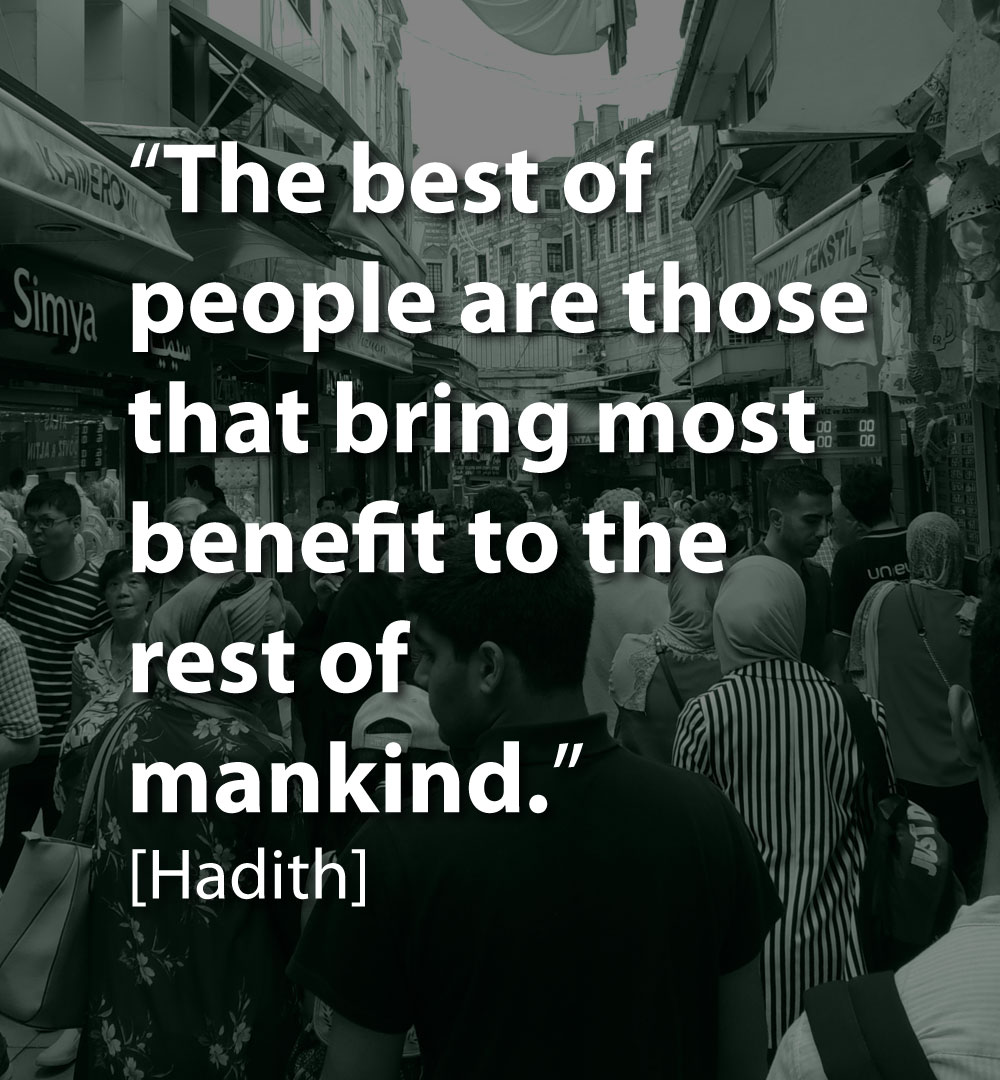 The best of people are those that bring most benefit to the rest of mankind - hadith